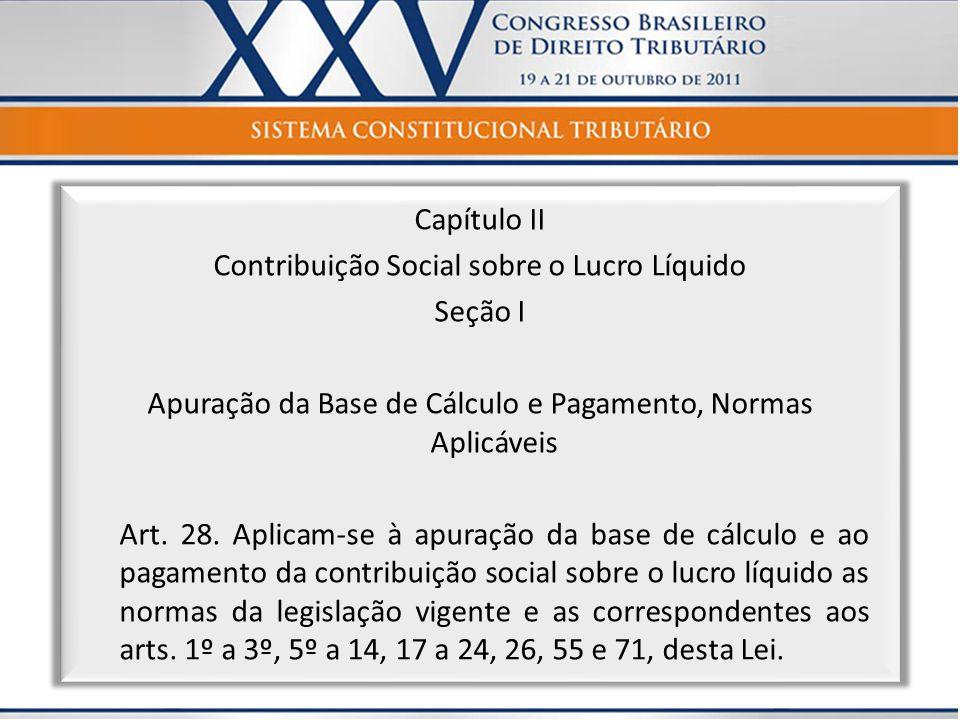 Capítulo II Contribuição Social sobre o Lucro Líquido Seção I Apuração da Base de Cálculo e Pagamento, Normas Aplicáveis Art. 28. Aplicam-se à apuraçã