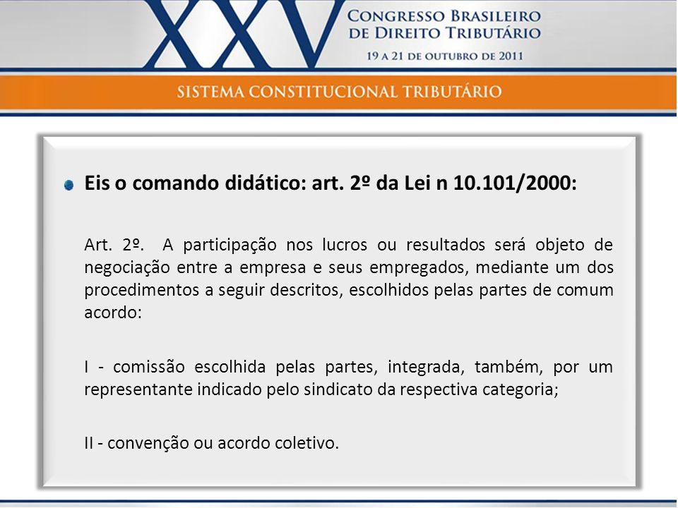 Eis o comando didático: art. 2º da Lei n 10.101/2000: Art. 2º. A participação nos lucros ou resultados será objeto de negociação entre a empresa e seu