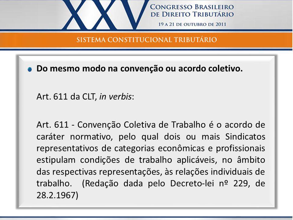 Do mesmo modo na convenção ou acordo coletivo. Art. 611 da CLT, in verbis: Art. 611 - Convenção Coletiva de Trabalho é o acordo de caráter normativo,
