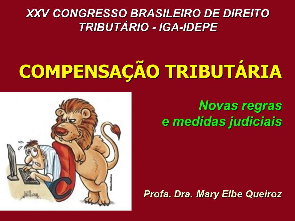 XXV CONGRESSO BRASILEIRO DE DIREITO TRIBUTÁRIO - IGA-IDEPE COMPENSAÇÃO TRIBUTÁRIA Novas regras e medidas judiciais Profa. Dra. Mary Elbe Queiroz