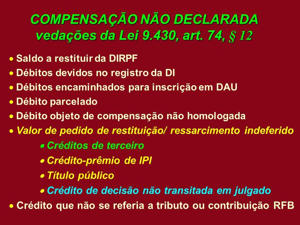 COMPENSAÇÃO NÃO DECLARADA vedações da Lei 9.430, art. 74, § 12 Saldo a restituir da DIRPF Débitos devidos no registro da DI Débitos encaminhados para