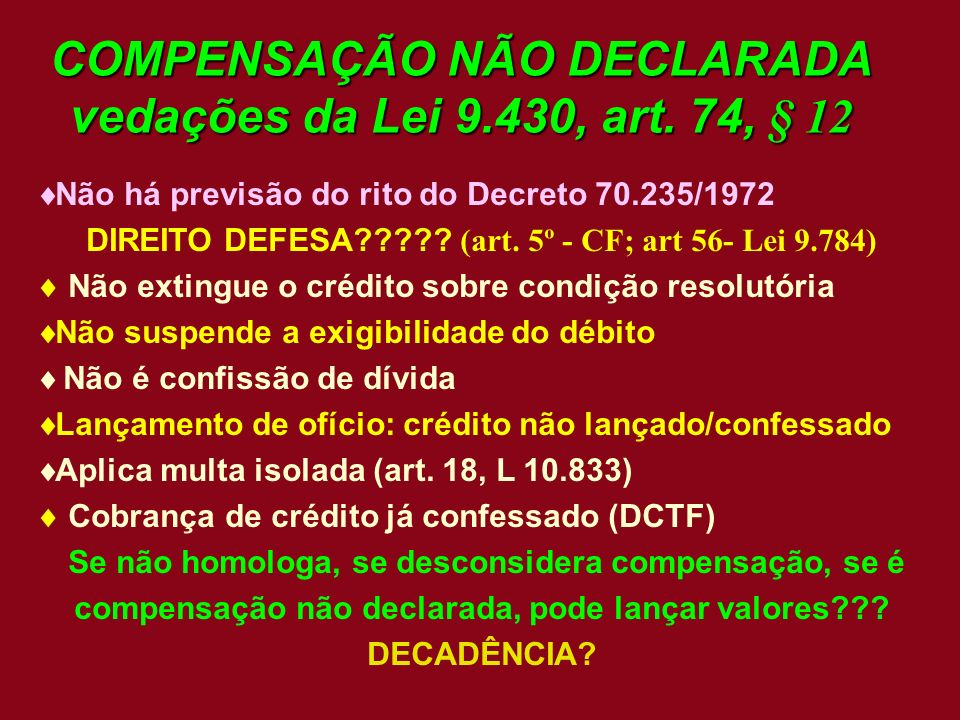 COMPENSAÇÃO NÃO DECLARADA vedações da Lei 9.430, art. 74, § 12 Não há previsão do rito do Decreto 70.235/1972 DIREITO DEFESA????? (art. 5º - CF; art 5