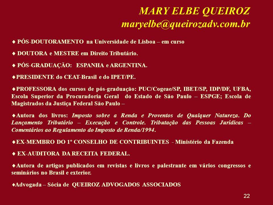 22 MARY ELBE QUEIROZ maryelbe@queirozadv.com.br PÓS-DOUTORAMENTO na Universidade de Lisboa – em curso DOUTORA e MESTRE em Direito Tributário. PÓS-GRAD
