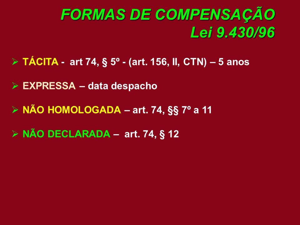 FORMAS DE COMPENSAÇÃO Lei 9.430/96 TÁCITA - art 74, § 5º - (art. 156, II, CTN) – 5 anos EXPRESSA – data despacho NÃO HOMOLOGADA – art. 74, §§ 7º a 11