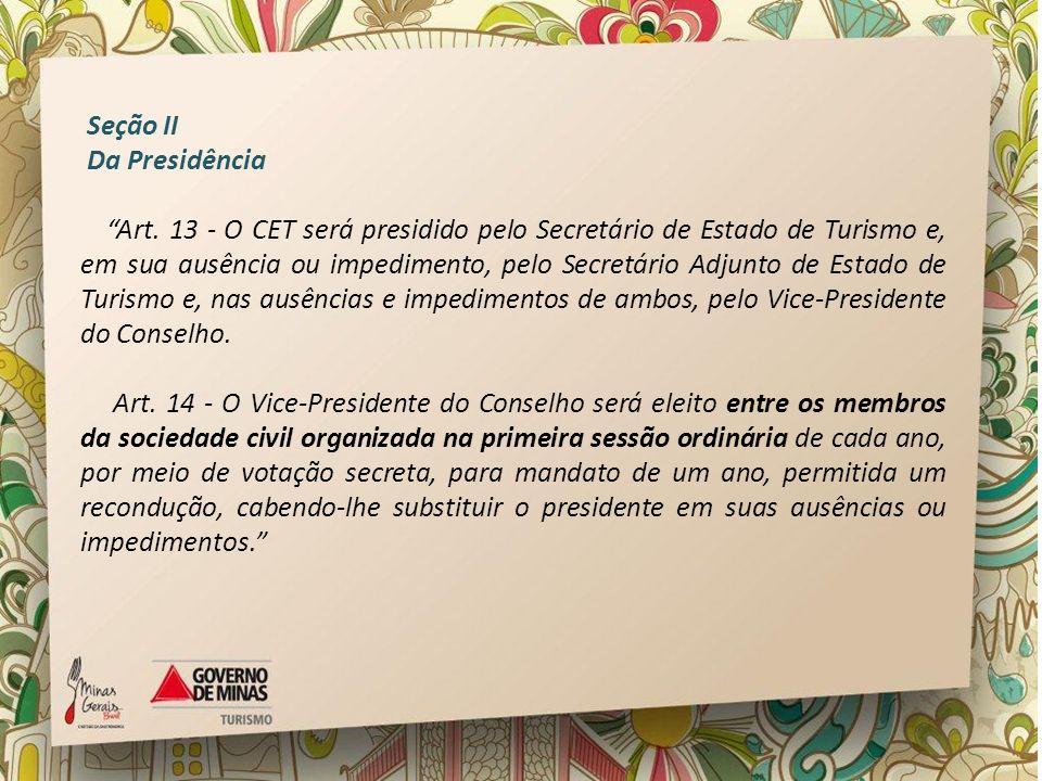 Seção II Da Presidência Art. 13 - O CET será presidido pelo Secretário de Estado de Turismo e, em sua ausência ou impedimento, pelo Secretário Adjunto