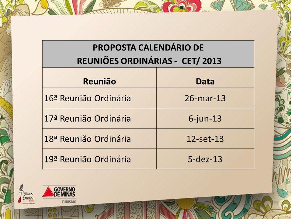 PROPOSTA CALENDÁRIO DE REUNIÕES ORDINÁRIAS - CET/ 2013 ReuniãoData 16ª Reunião Ordinária26-mar-13 17ª Reunião Ordinária6-jun-13 18ª Reunião Ordinária1