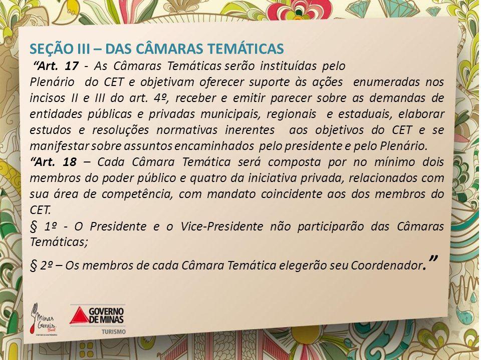 SEÇÃO III – DAS CÂMARAS TEMÁTICAS Art. 17 - As Câmaras Temáticas serão instituídas pelo Plenário do CET e objetivam oferecer suporte às ações enumerad