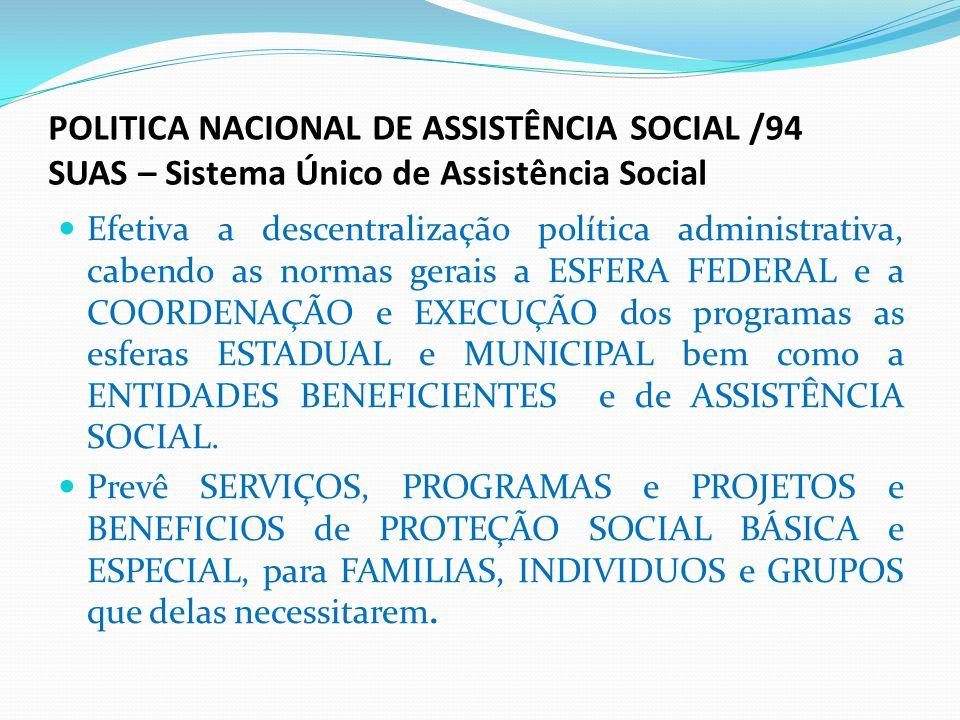 POLITICA NACIONAL DE ASSISTÊNCIA SOCIAL /94 SUAS – Sistema Único de Assistência Social Efetiva a descentralização política administrativa, cabendo as