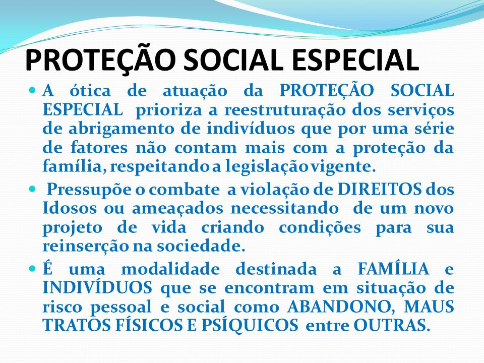 PROTEÇÃO SOCIAL ESPECIAL A ótica de atuação da PROTEÇÃO SOCIAL ESPECIAL prioriza a reestruturação dos serviços de abrigamento de indivíduos que por um
