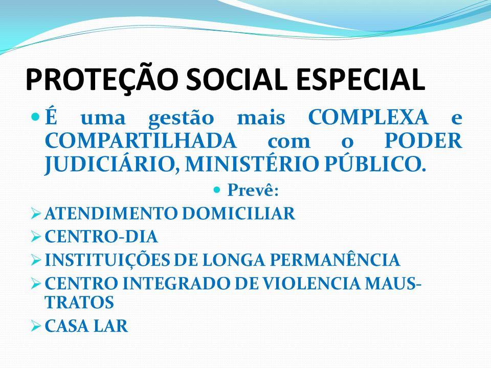PROTEÇÃO SOCIAL ESPECIAL É uma gestão mais COMPLEXA e COMPARTILHADA com o PODER JUDICIÁRIO, MINISTÉRIO PÚBLICO. Prevê: ATENDIMENTO DOMICILIAR CENTRO-D
