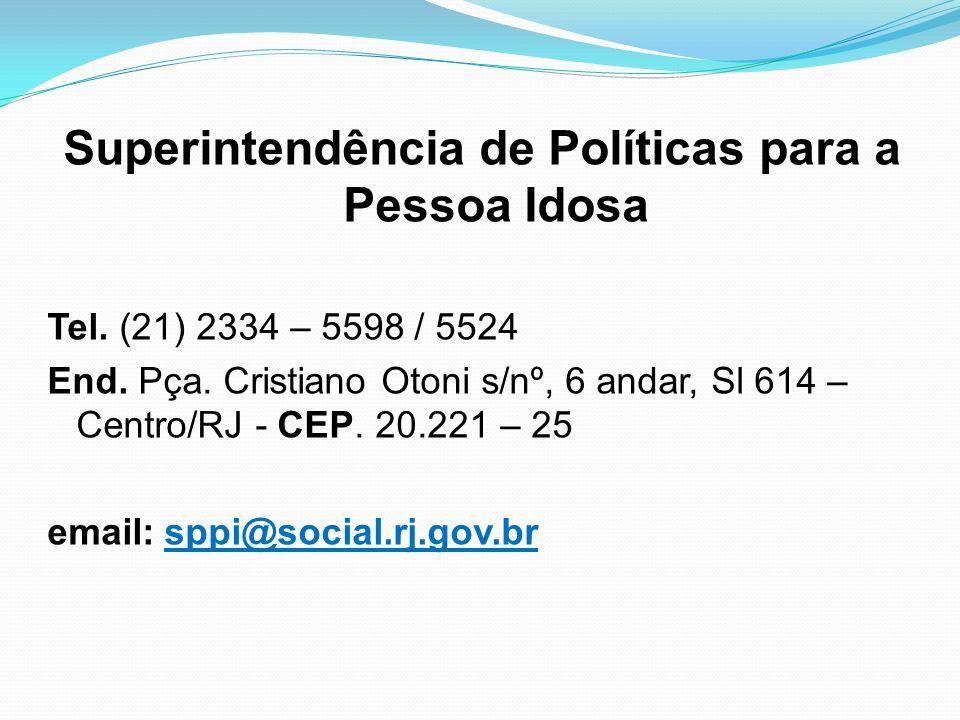 Superintendência de Políticas para a Pessoa Idosa Tel. (21) 2334 – 5598 / 5524 End. Pça. Cristiano Otoni s/nº, 6 andar, Sl 614 – Centro/RJ - CEP. 20.2