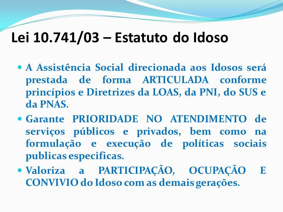 Lei 10.741/03 – Estatuto do Idoso A Assistência Social direcionada aos Idosos será prestada de forma ARTICULADA conforme princípios e Diretrizes da LO