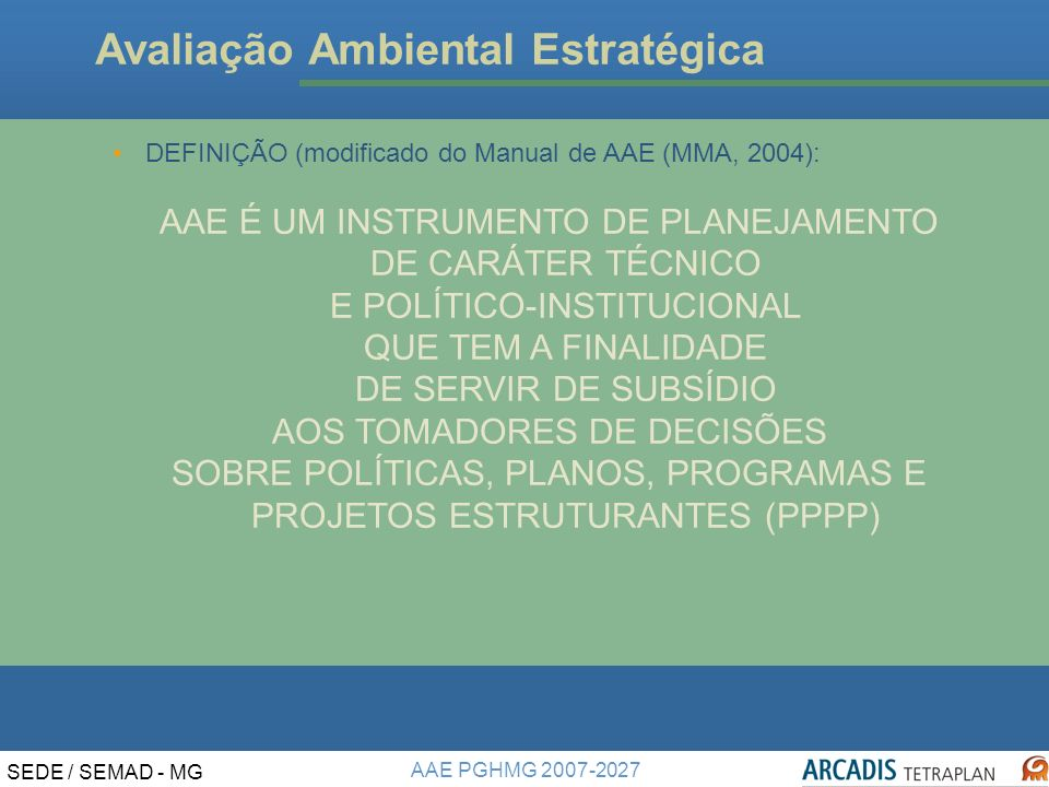 AAE PGHMG 2007-2027 SEDE / SEMAD - MG Instrumentos de Gestão Ambiental NÍVEL ESTRATÉGICO NÍVEL DE DECISÃO/ CERTEZA AAE AAI EIA POLÍTICAS PÚBLICAS PLANOS PROGRAMAS PROJETOS ESTRUTURANTES PROJETOS ALTERNATIVAS E POSSIBILIDADES DECISÕES.