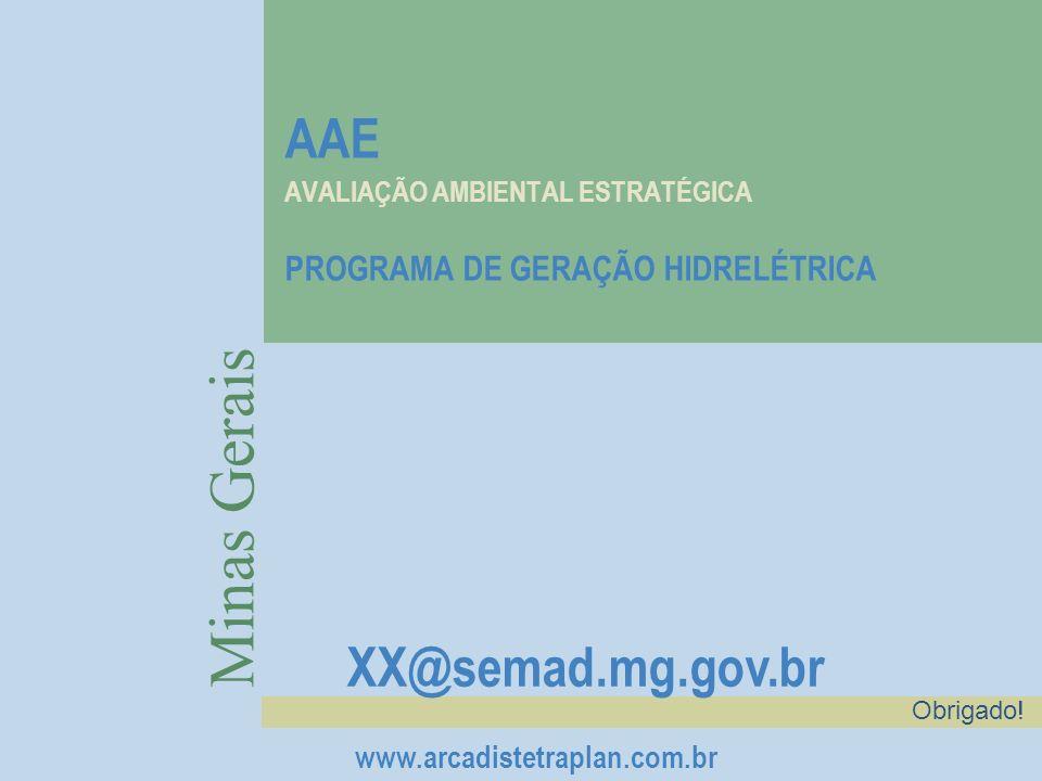 AAE AVALIAÇÃO AMBIENTAL ESTRATÉGICA PROGRAMA DE GERAÇÃO HIDRELÉTRICA Minas Gerais XX@semad.mg.gov.br www.arcadistetraplan.com.br Obrigado!