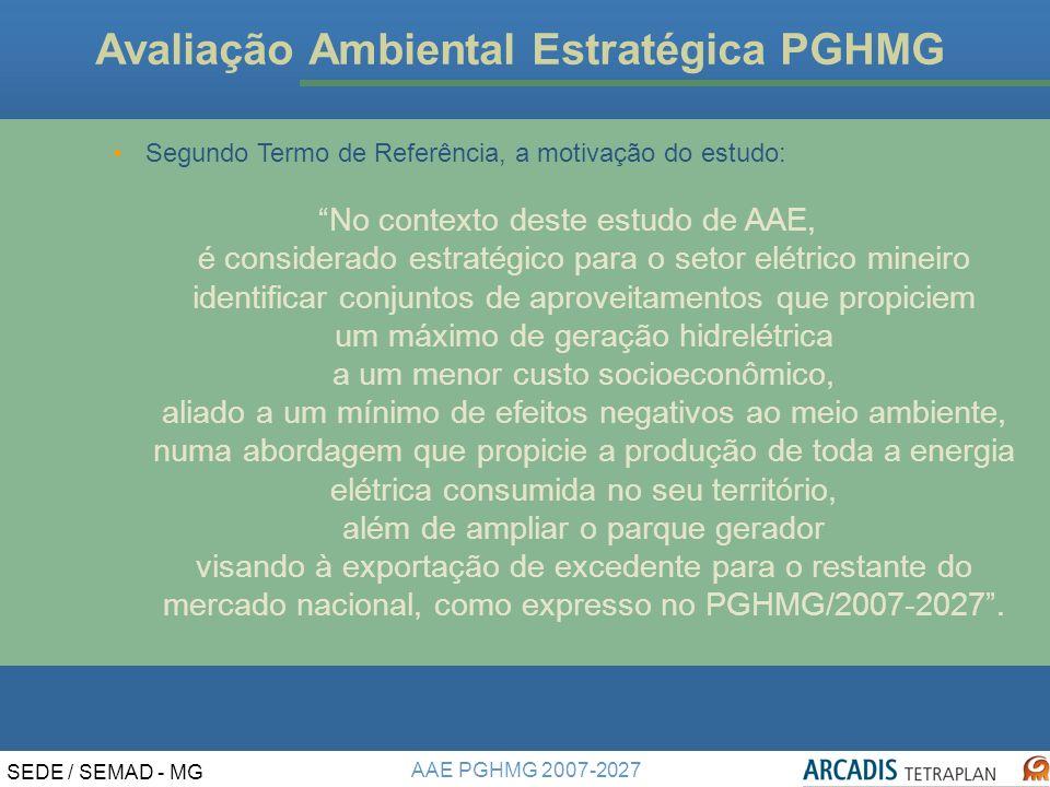 AAE PGHMG 2007-2027 SEDE / SEMAD - MG Avaliação Ambiental Estratégica PGHMG Segundo Termo de Referência, a motivação do estudo: No contexto deste estudo de AAE, é considerado estratégico para o setor elétrico mineiro identificar conjuntos de aproveitamentos que propiciem um máximo de geração hidrelétrica a um menor custo socioeconômico, aliado a um mínimo de efeitos negativos ao meio ambiente, numa abordagem que propicie a produção de toda a energia elétrica consumida no seu território, além de ampliar o parque gerador visando à exportação de excedente para o restante do mercado nacional, como expresso no PGHMG/2007-2027.