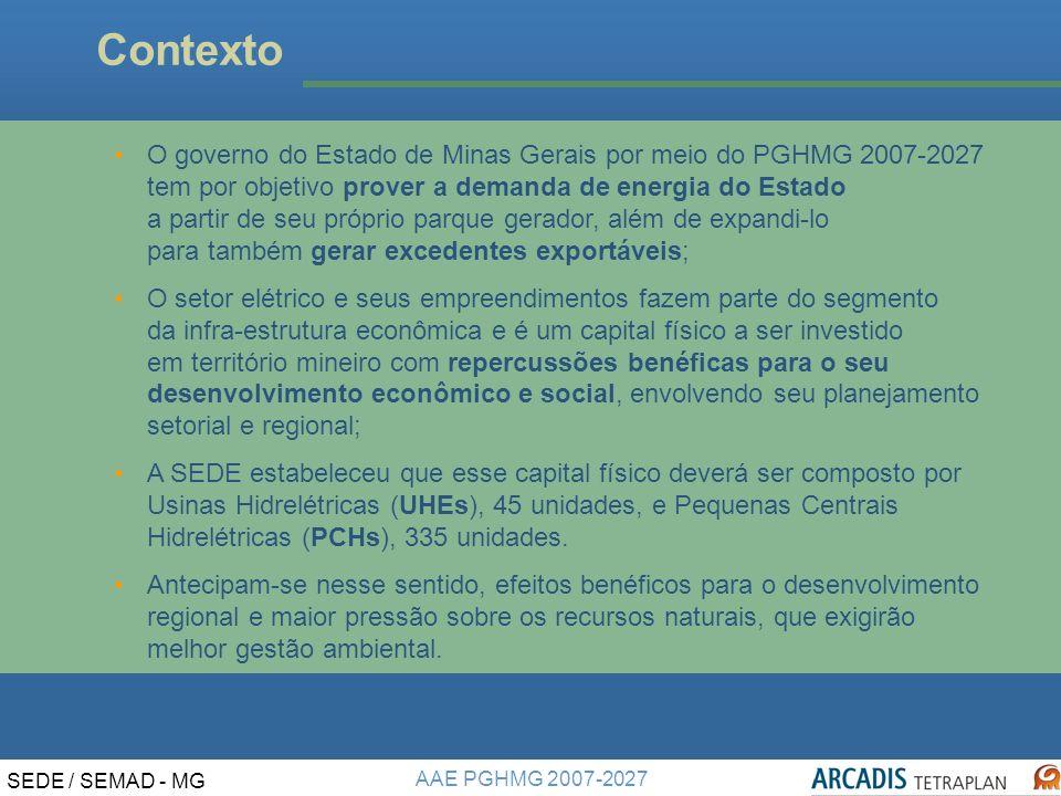 AAE PGHMG 2007-2027 SEDE / SEMAD - MG Contexto O governo do Estado de Minas Gerais por meio do PGHMG 2007-2027 tem por objetivo prover a demanda de energia do Estado a partir de seu próprio parque gerador, além de expandi-lo para também gerar excedentes exportáveis; O setor elétrico e seus empreendimentos fazem parte do segmento da infra-estrutura econômica e é um capital físico a ser investido em território mineiro com repercussões benéficas para o seu desenvolvimento econômico e social, envolvendo seu planejamento setorial e regional; A SEDE estabeleceu que esse capital físico deverá ser composto por Usinas Hidrelétricas (UHEs), 45 unidades, e Pequenas Centrais Hidrelétricas (PCHs), 335 unidades.