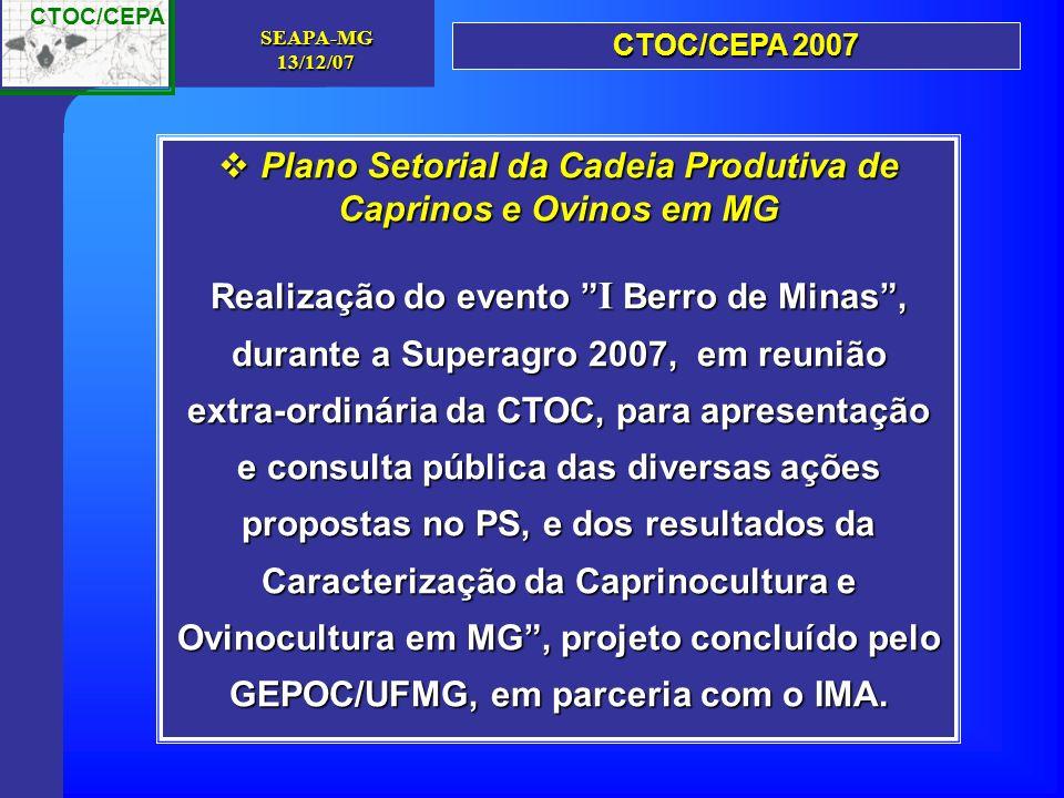 CTOC/CEPA SEAPA-MG13/12/07 Plano Setorial da Cadeia Produtiva de Caprinos e Ovinos em MG Plano Setorial da Cadeia Produtiva de Caprinos e Ovinos em MG Realização do evento I Berro de Minas, durante a Superagro 2007, em reunião extra-ordinária da CTOC, para apresentação e consulta pública das diversas ações propostas no PS, e dos resultados da Caracterização da Caprinocultura e Ovinocultura em MG, projeto concluído pelo GEPOC/UFMG, em parceria com o IMA.