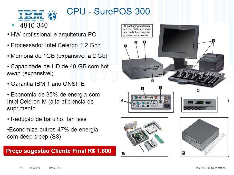 Brasil RSS4/5/2014© 2010 IBM Corporation11 CPU - SurePOS 300 4810-340 HW profissional e arquitetura PC Processador Intel Celeron 1.2 Ghz Memória de 1G