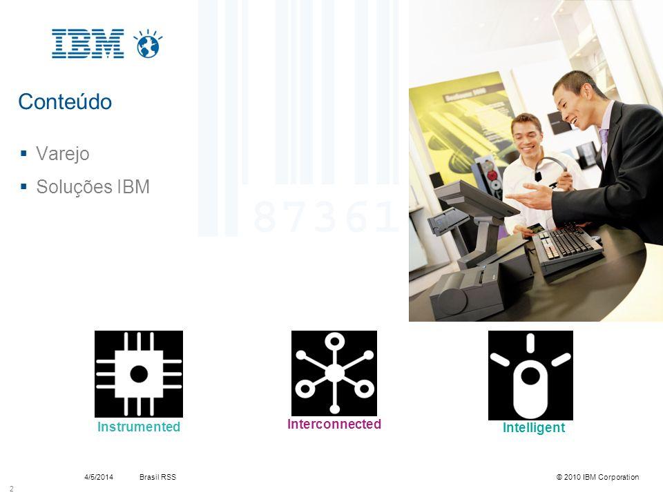 Brasil RSS4/5/2014© 2010 IBM Corporation IBM Soluções de Auto Atendimento Anyplace Kiosk –4838 – 330/540/740/940 Opção de 15, 17 e 19, scanner, leitor cartão magnético, multi mídia Permite interatividade e serviços dirigidos especificamente ao usuário Produto líder absoluto de mercado Preço sugestão Cliente Final R$ 3.700