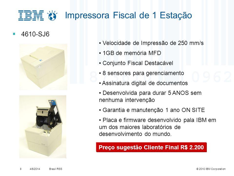 Brasil RSS4/5/2014© 2010 IBM Corporation9 Impressora Fiscal de 2 Estações 4610-KN4 Velocidade de Impressão de 200 mm/s 1GB de memória Sensor de término de papel Assinatura digital de documentos Desenvolvida para durar 5 ANOS sem nenhuma intervenção Garantia e manutenção ONSITE com tempo de atendimento NBD (Next Business Day) Ideal para processamento de cheques autenticações Correspondente Bancário Preço sugestão Cliente Final R$ 3.200