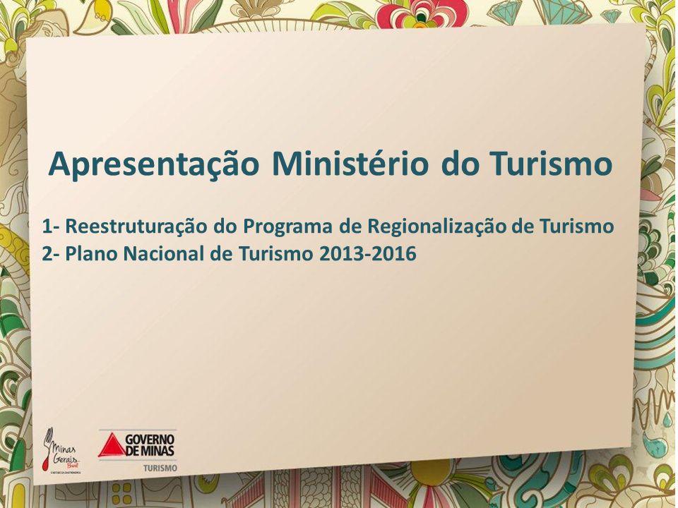 Apresentação Ministério do Turismo 1- Reestruturação do Programa de Regionalização de Turismo 2- Plano Nacional de Turismo 2013-2016