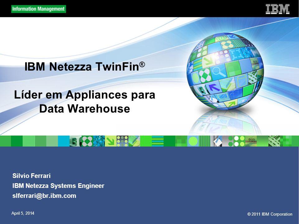 © 2011 IBM Corporation April 5, 2014 IBM Netezza TwinFin ® Líder em Appliances para Data Warehouse Silvio Ferrari IBM Netezza Systems Engineer slferra