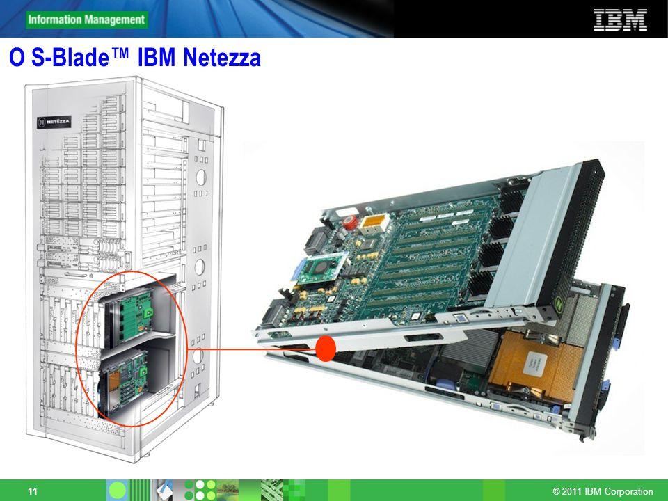 © 2011 IBM Corporation 11 O S-Blade IBM Netezza