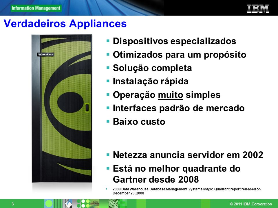 © 2011 IBM Corporation 3 Verdadeiros Appliances Dispositivos especializados Otimizados para um propósito Solução completa Instalação rápida Operação m