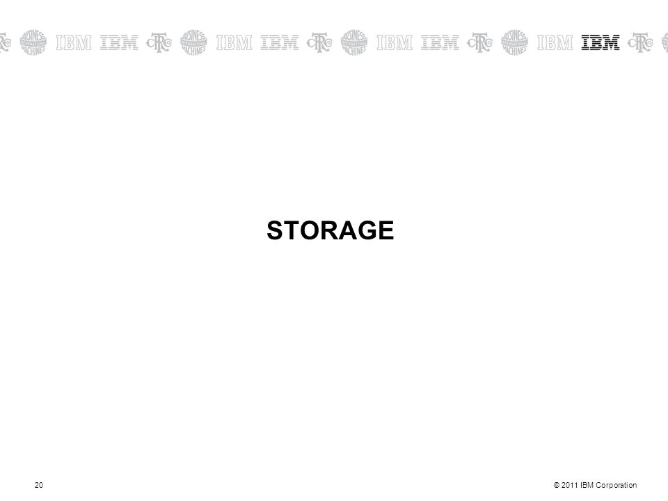 © 2011 IBM Corporation20 STORAGE