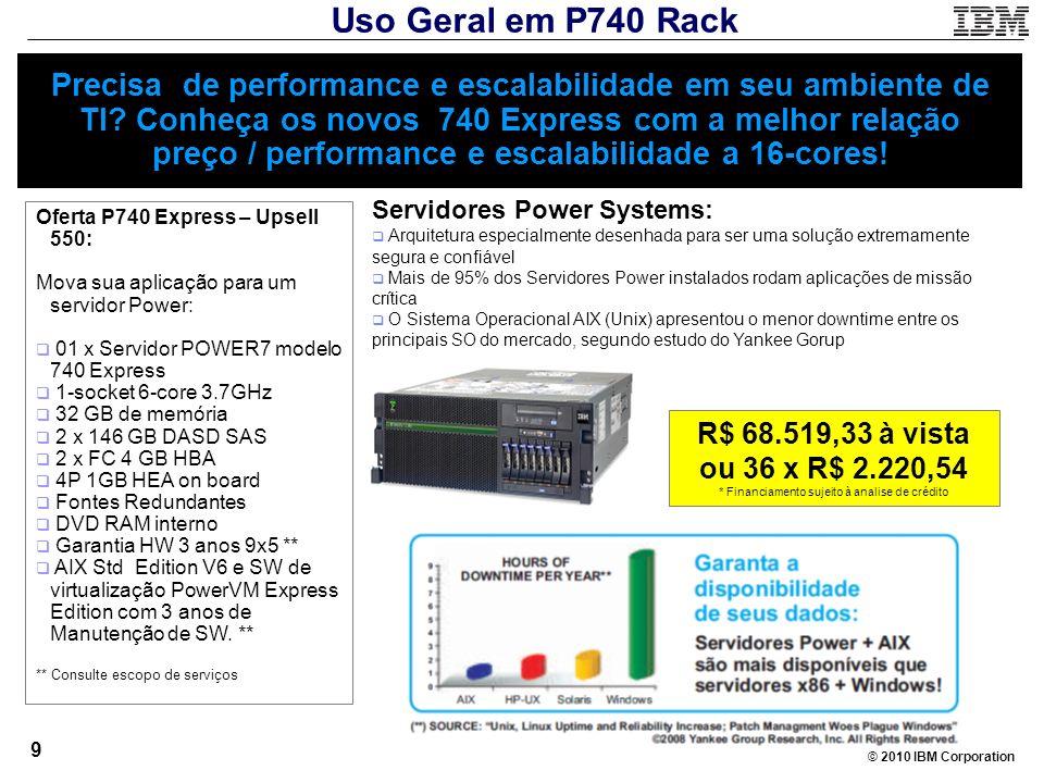 © 2010 IBM Corporation 9 Precisa de performance e escalabilidade em seu ambiente de TI? Conheça os novos 740 Express com a melhor relação preço / perf
