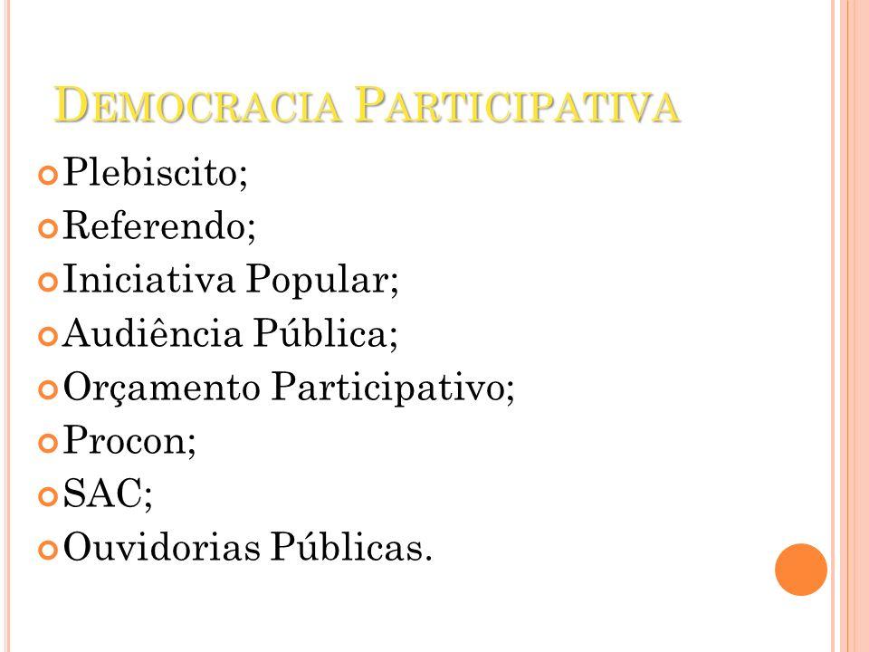 D EMOCRACIA P ARTICIPATIVA Plebiscito; Referendo; Iniciativa Popular; Audiência Pública; Orçamento Participativo; Procon; SAC; Ouvidorias Públicas.