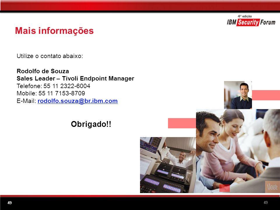 49 Utilize o contato abaixo: Rodolfo de Souza Sales Leader – Tivoli Endpoint Manager Telefone: 55 11 2322-6004 Mobile: 55 11 7153-8709 E-Mail: rodolfo