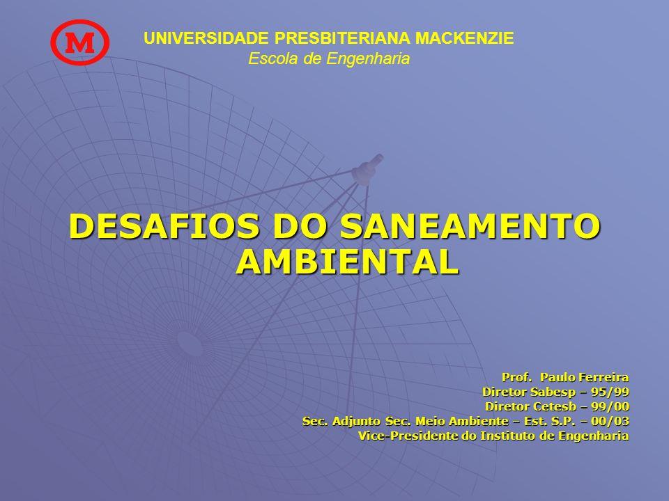 UNIVERSIDADE PRESBITERIANA MACKENZIE Escola de Engenharia DESAFIOS DO SANEAMENTO AMBIENTAL Prof. Paulo Ferreira Diretor Sabesp – 95/99 Diretor Cetesb