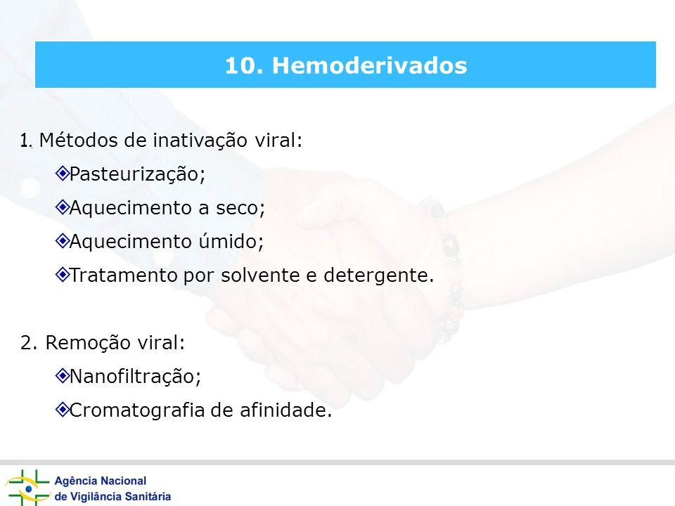 10. Hemoderivados. 1. Métodos de inativação viral: Pasteurização; Aquecimento a seco; Aquecimento úmido; Tratamento por solvente e detergente. 2. Remo