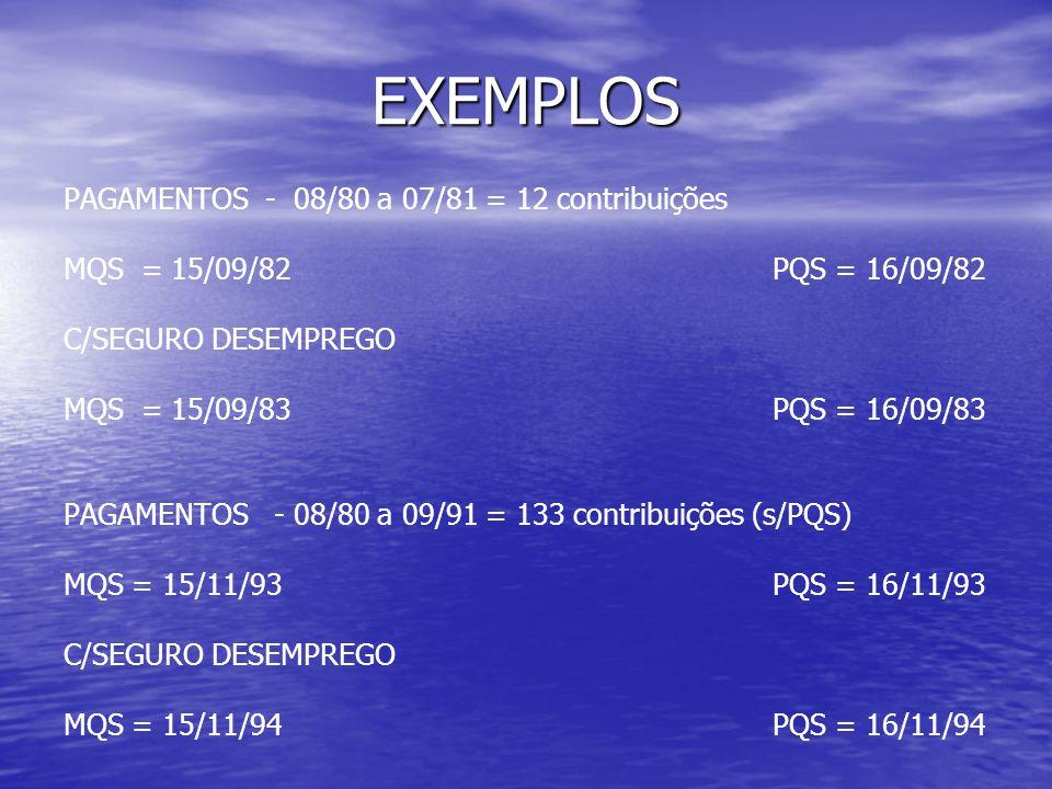 EXEMPLOS PAGAMENTOS - 08/80 a 07/81 = 12 contribuições MQS = 15/09/82 PQS = 16/09/82 C/SEGURO DESEMPREGO MQS = 15/09/83 PQS = 16/09/83 PAGAMENTOS - 08