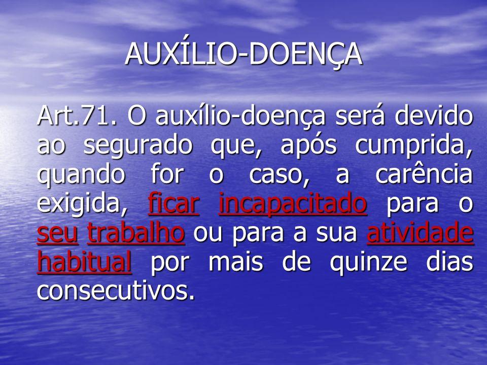 AUXÍLIO-DOENÇA Art.71. O auxílio-doença será devido ao segurado que, após cumprida, quando for o caso, a carência exigida, ficar incapacitado para o s