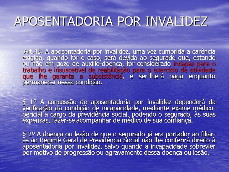 APOSENTADORIA POR INVALIDEZ Art.43. A aposentadoria por invalidez, uma vez cumprida a carência exigida, quando for o caso, será devida ao segurado que