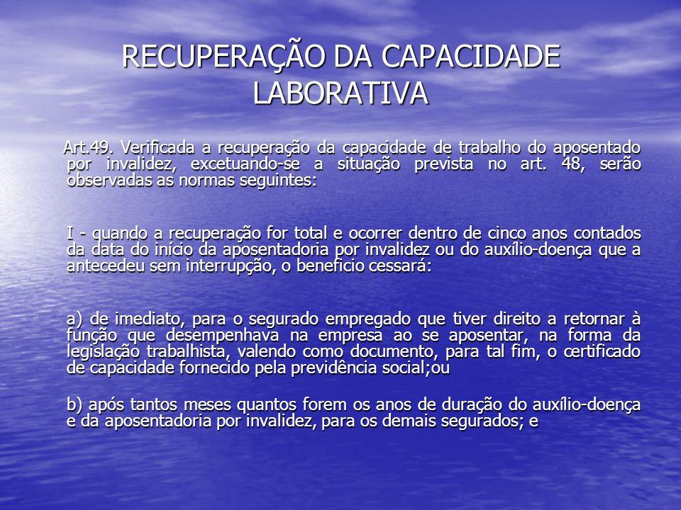 RECUPERAÇÃO DA CAPACIDADE LABORATIVA Art.49. Verificada a recuperação da capacidade de trabalho do aposentado por invalidez, excetuando-se a situação