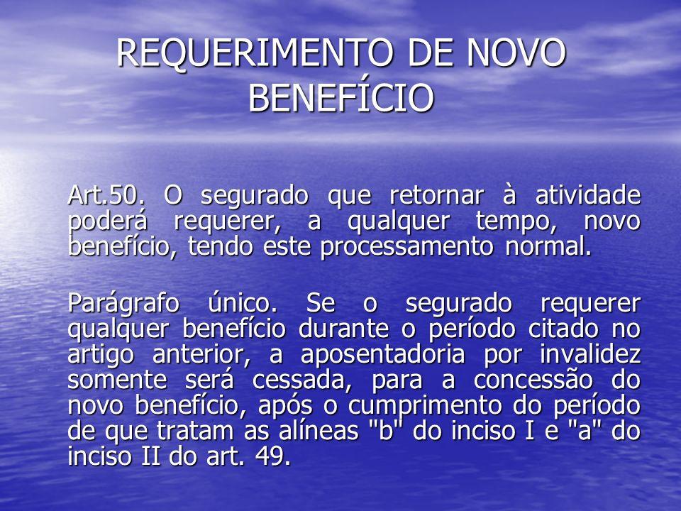 REQUERIMENTO DE NOVO BENEFÍCIO Art.50. O segurado que retornar à atividade poderá requerer, a qualquer tempo, novo benefício, tendo este processamento