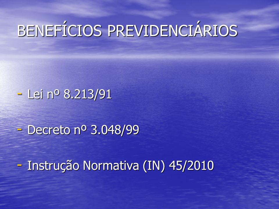 BENEFÍCIOS PREVIDENCIÁRIOS - Lei nº 8.213/91 - Decreto nº 3.048/99 - Instrução Normativa (IN) 45/2010