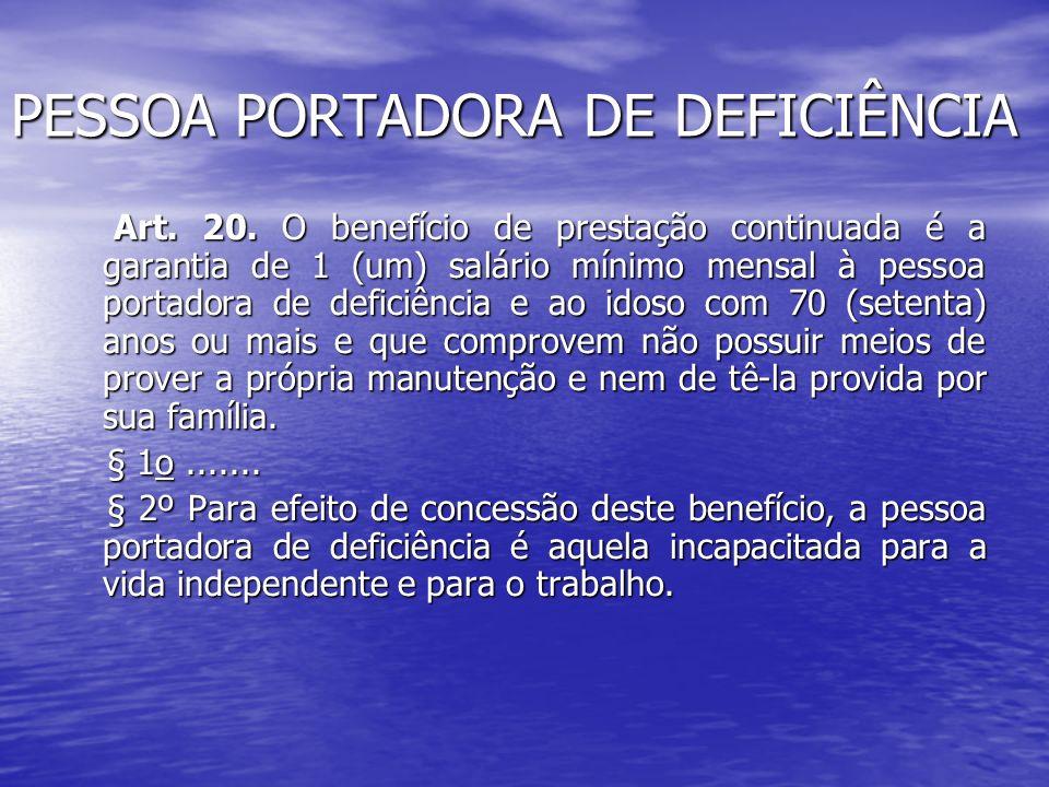 PESSOA PORTADORA DE DEFICIÊNCIA Art. 20. O benefício de prestação continuada é a garantia de 1 (um) salário mínimo mensal à pessoa portadora de defici