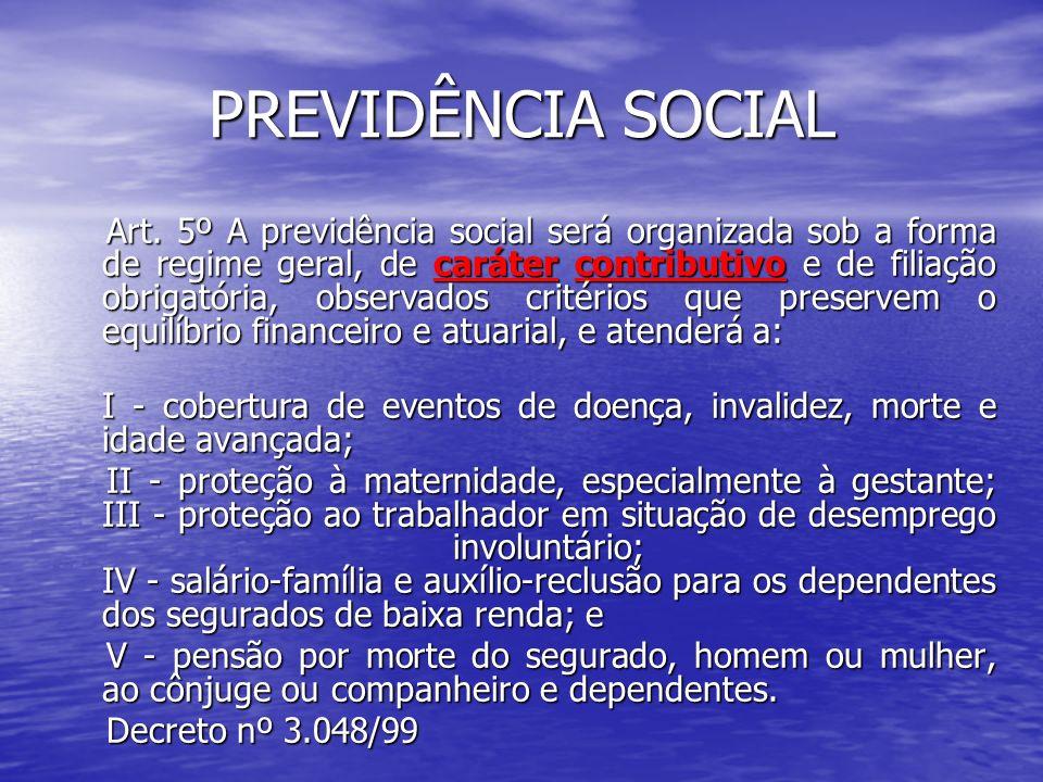PREVIDÊNCIA SOCIAL Art. 5º A previdência social será organizada sob a forma de regime geral, de caráter contributivo e de filiação obrigatória, observ