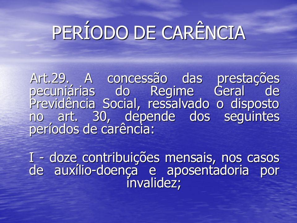 PERÍODO DE CARÊNCIA Art.29. A concessão das prestações pecuniárias do Regime Geral de Previdência Social, ressalvado o disposto no art. 30, depende do