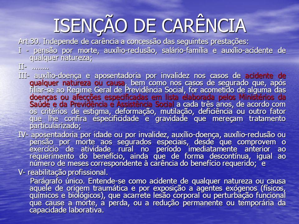 ISENÇÃO DE CARÊNCIA Art.30. Independe de carência a concessão das seguintes prestações: I - pensão por morte, auxílio-reclusão, salário-família e auxí