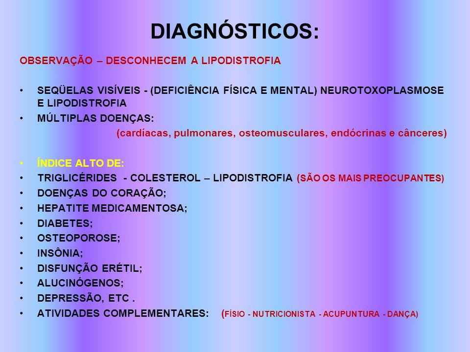 DIAGNÓSTICOS: OBSERVAÇÃO – DESCONHECEM A LIPODISTROFIA SEQÜELAS VISÍVEIS - (DEFICIÊNCIA FÍSICA E MENTAL) NEUROTOXOPLASMOSE E LIPODISTROFIA MÚLTIPLAS D