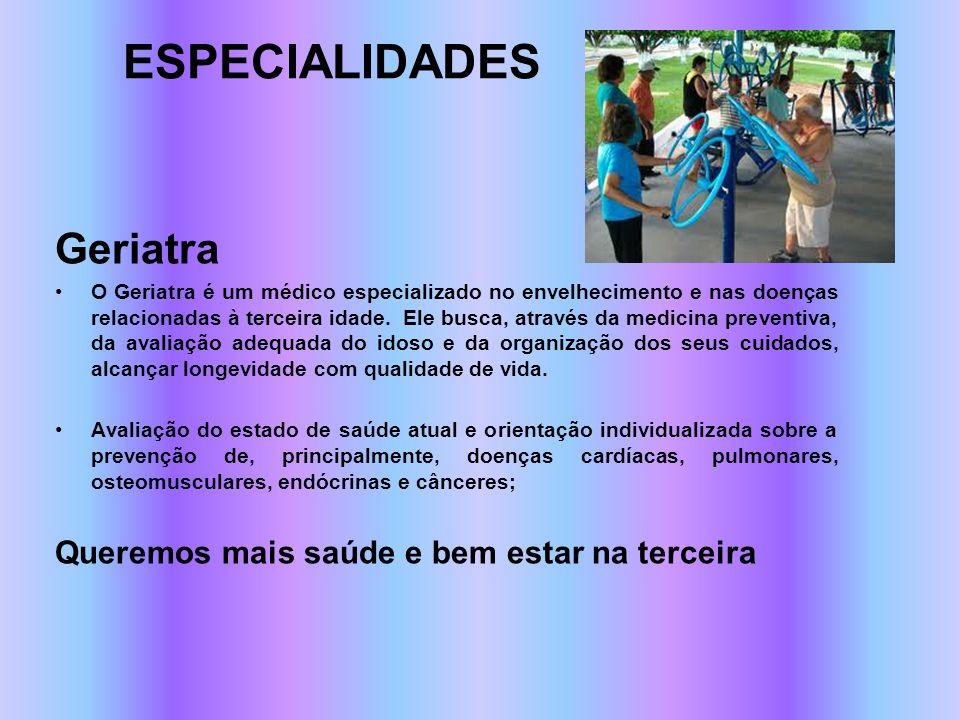 ESPECIALIDADES Geriatra O Geriatra é um médico especializado no envelhecimento e nas doenças relacionadas à terceira idade. Ele busca, através da medi