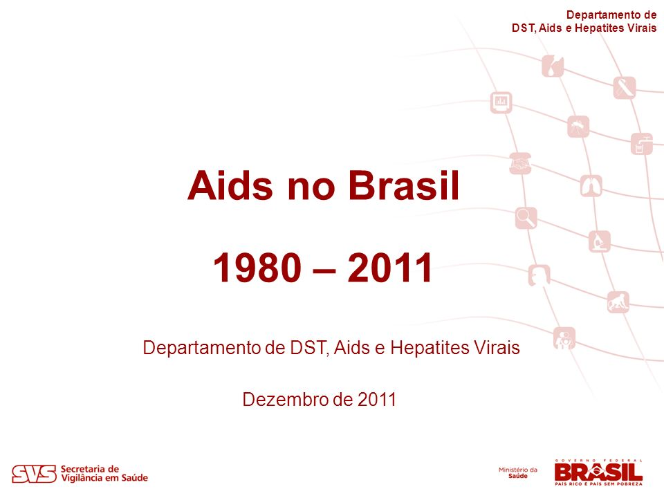 Aids no Brasil 1980 – 2011 Departamento de DST, Aids e Hepatites Virais Dezembro de 2011 Departamento de DST, Aids e Hepatites Virais