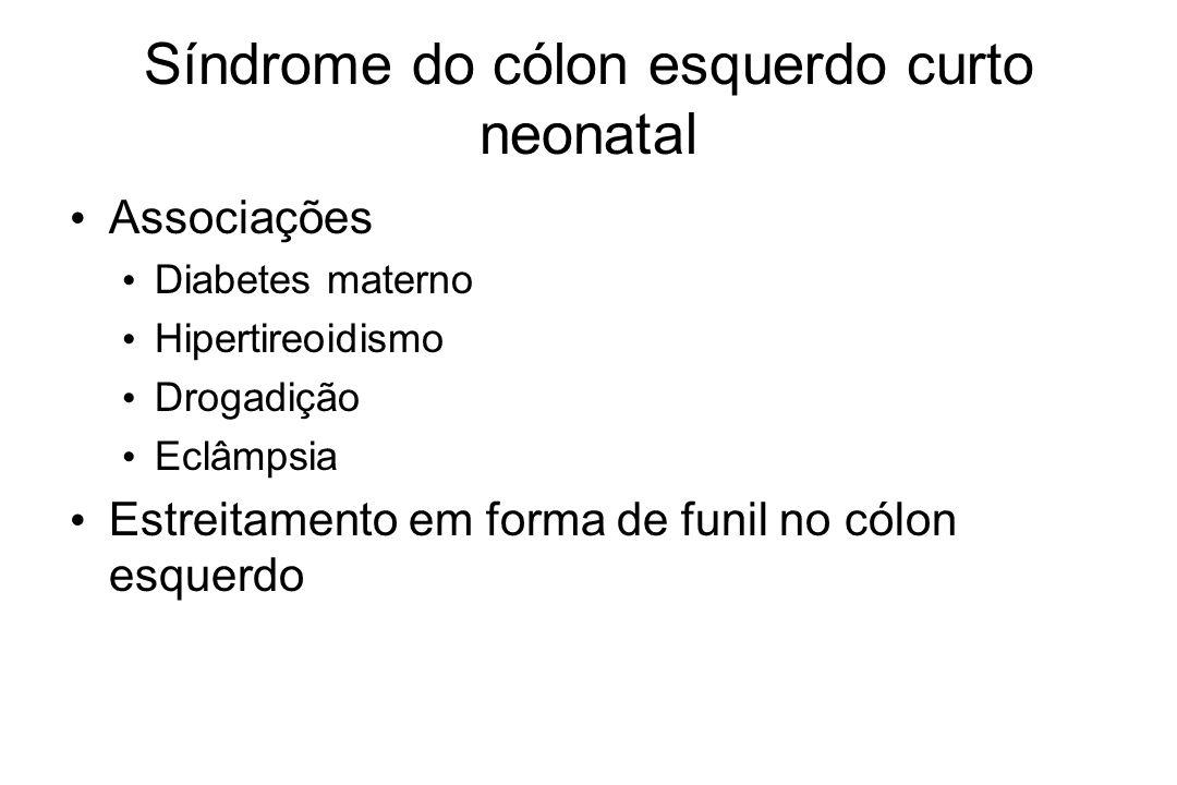 Síndrome do cólon esquerdo curto neonatal Associações Diabetes materno Hipertireoidismo Drogadição Eclâmpsia Estreitamento em forma de funil no cólon