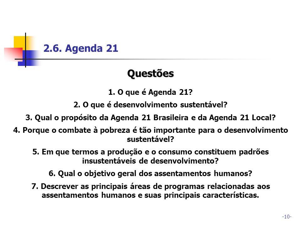-10- 2.6. Agenda 21 Questões 1. O que é Agenda 21? 2. O que é desenvolvimento sustentável? 3. Qual o propósito da Agenda 21 Brasileira e da Agenda 21