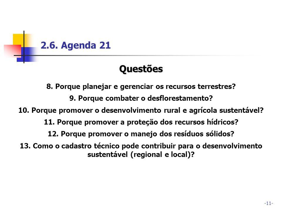 -11- 2.6. Agenda 21 Questões 8. Porque planejar e gerenciar os recursos terrestres? 9. Porque combater o desflorestamento? 10. Porque promover o desen
